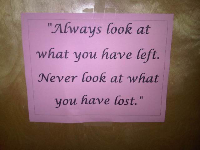 """Always look at what you have left. Never look at what you have lost."""
